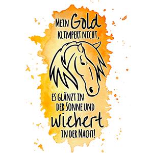 Mein Gold klimpert nicht, es glänzt in der Sonne und wiehert in der Nacht!